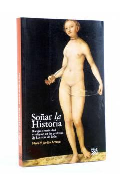 Cubierta de SOÑAR LA HISTORIA. RIESGO CREATIVIDAD Y RELIGIÓN EN LAS PROFECÍAS DE LUCRECIA DE LEÓN (María V. Jordán Arroy